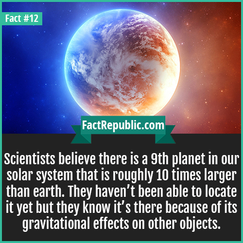 12. 9th Planet-Scientists believe there is a 9th planet in our solar system that is roughly 10 times larger than earth. They haven't been able to locate it yet but they know it's there because of its gravitational effects on other objects.