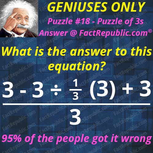 Puzzle #18 – Puzzle of 3s. What is the answer to this equation? 3-3/1/3(3)+3/3. 95% of the people got it wrong.