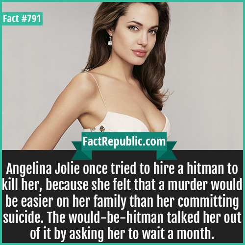 791. Angelina Jolie-Angelina Jolie once tried to hire a hitman to kill her, because she felt that a murder would be easier on her family than her committing suicide. The would-be-hitman talked her out of it by asking her to wait a month.