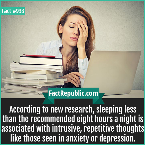 933. Sleep Deprivation-According to new research, sleeping less than the recommended eight hours a night is associated with intrusive, repetitive thoughts like those seen in anxiety or depression.