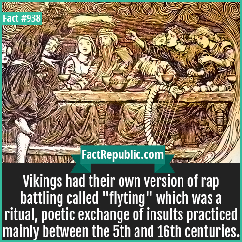 938. Vikings flyting-Vikings had their own version of rap battling called 'flyting' which was a ritual, poetic exchange of insults practiced mainly between the 5th and 16th centuries.