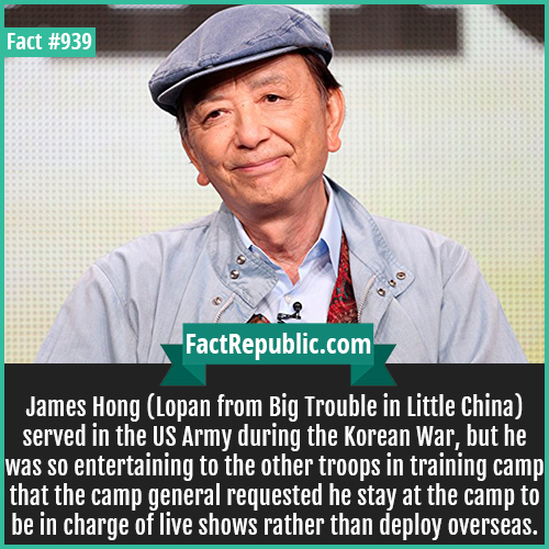 939. James Hong-James Hong (Lopan from Big Trouble in Little China) served in the US Army during the Korean War, but he was so entertaining to the other troops in training camp that the camp general requested he stay at the camp to be in charge of live shows rather than deploy overseas.