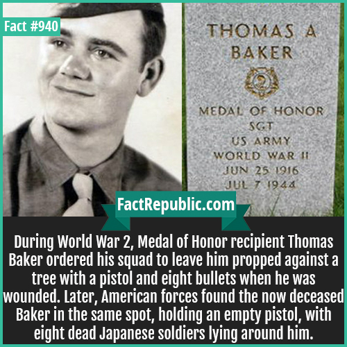 940. Thomas Baker-During World War 2, Medal of Honor recipient Thomas Baker ordered his squad to leave him propped against a tree with a pistol and eight bullets when he was wounded. Later, American forces found the now deceased Baker in the same spot, holding an empty pistol, with eight dead Japanese soldiers lying around him.