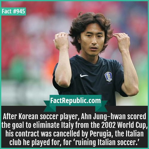 945. Ahn Jung hwan-hwan-After Korean soccer player, Ahn Jung-hwan scored the goal to eliminate Italy from the 2002 World Cup, his contract was cancelled by Perugia, the Italian club he played for, for 'ruining Italian soccer.'
