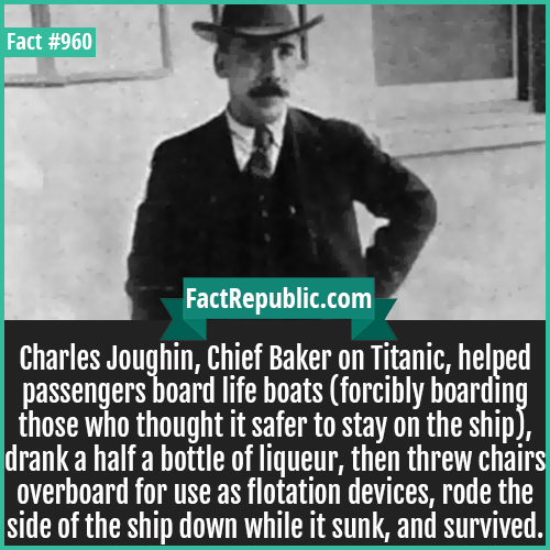 960. Charles Joughin-Charles Joughin, Chief Baker on Titanic, helped passengers board life boats (forcibly boarding those who thought it safer to stay on the ship), drank a half a bottle of liqueur, then threw chairs overboard for use as flotation devices, rode the side of the ship down while it sunk, and survived.