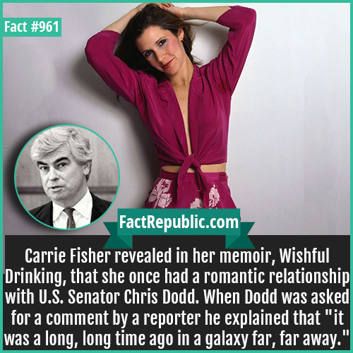 961. Carrie Fisher-Carrie Fisher revealed in her memoir, Wishful Drinking, that she once had a romantic relationship with U.S. Senator Chris Dodd. When Dodd was asked for a comment by a reporter he explained that 'it was a long, long time ago in a galaxy far, far away.'