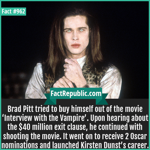 962. Brad Pitt Interview with Vampire-Brad Pitt tried to buy himself out of the movie 'Interview with the Vampire'. Upon hearing about the $40 million exit clause, he continued with shooting the movie. It went on to receive 2 Oscar nominations and launched Kirsten Dunst's career.