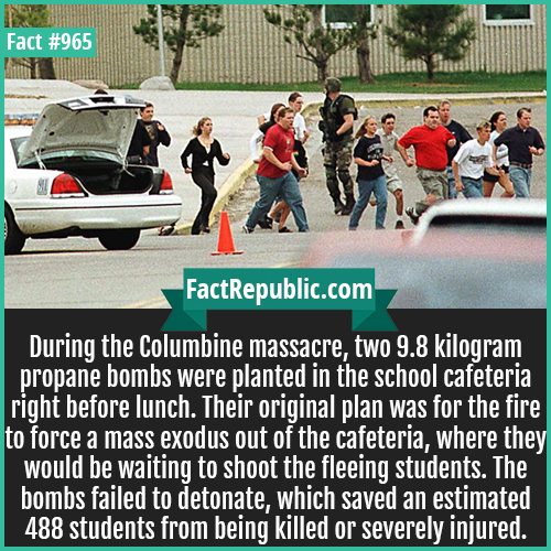 965. Columbine massacre-During the Columbine massacre, two 9.8 kilogram propane bombs were planted in the school cafeteria right before lunch. Their original plan was for the fire to force a mass exodus out of the cafeteria, where they would be waiting to shoot the fleeing students. The bombs failed to detonate, which saved an estimated 488 students from being killed or severely injured.