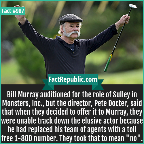 987. Bill Murray-Bill Murray auditioned for the role of Sulley in Monsters, Inc., but the director, Pete Docter, said that when they decided to offer it to Murray, they were unable track down the elusive actor because he had replaced his team of agents with a toll free 1-800 number. They took that to mean 'no'.