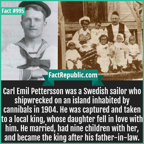 995. Carl Emil Pettersson-Carl Emil Pettersson was a Swedish sailor who shipwrecked on an island inhabited by cannibals in 1904. He was captured and taken to a local king, whose daughter fell in love with him. He married, had nine children with her, and became the king after his father-in-law.