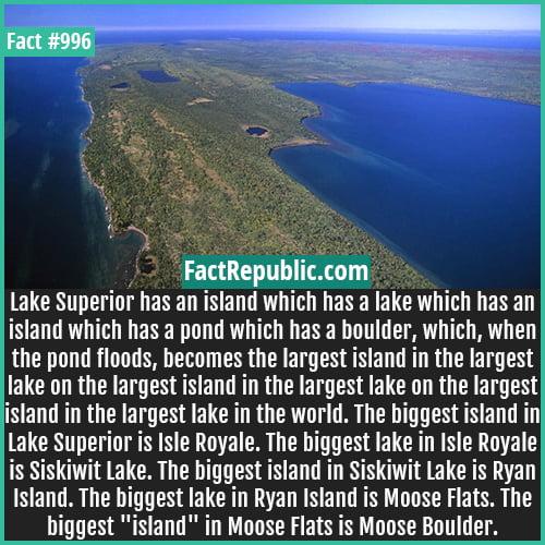 996. Siskiwit Lake-Lake Superior has an island which has a lake which has an island which has a pond which has a boulder, which, when the pond floods, becomes the largest island in the largest lake on the largest island in the largest lake on the largest island in the largest lake in the world. The biggest island in Lake Superior is Isle Royale. The biggest lake in Isle Royale is Siskiwit Lake. The biggest island in Siskiwit Lake is Ryan Island. The biggest lake in Ryan Island is Moose Flats. The biggest 'island' in Moose Flats is Moose Boulder.