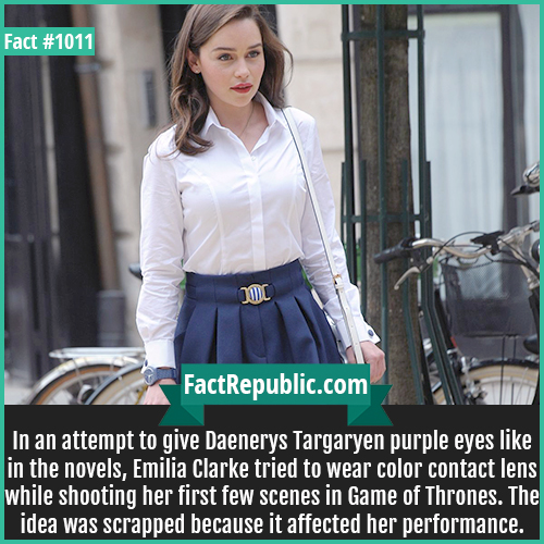 1011. Emilia Clarke-In an attempt to give Daenerys Targaryen purple eyes like in the novels, Emilia Clarke tried to wear color contact lens while shooting her first few scenes in Game of Thrones. The idea was scrapped because it affected her performance.