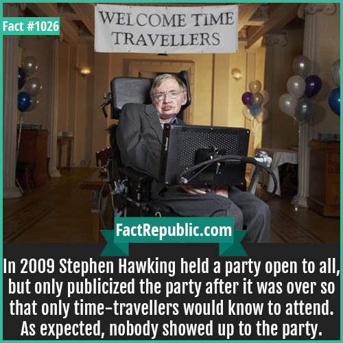 1026. Stephen Hawking Party-In 2009 Stephen Hawking held a party open to all, but only publicized the party after it was over so that only time-travellers would know to attend. As expected, nobody showed up to the party.