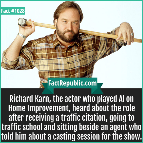 1028. Richard Karn-Richard Karn, the actor who played Al on Home Improvement, heard about the role after receiving a traffic citation, going to traffic school and sitting beside an agent who told him about a casting session for the show.