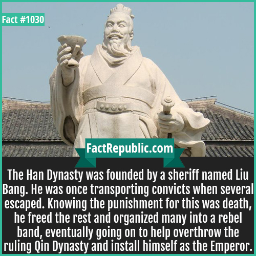 1030. Liu Bang-The Han Dynasty was founded by a sheriff named Liu Bang. He was once transporting convicts when several escaped. Knowing the punishment for this was death, he freed the rest and organized many into a rebel band, eventually going on to help overthrow the ruling Qin Dynasty and install himself as the Emperor.