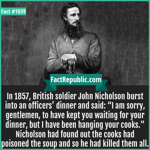 1039. John Nicholson-In 1857, British soldier John Nicholson burst into an officers' dinner and said: 'I am sorry, gentlemen, to have kept you waiting for your dinner, but I have been hanging your cooks.