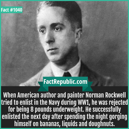 1040. Norman Rockwell-When American author and painter Norman Rockwell tried to enlist in the Navy during WW1, he was rejected for being 8 pounds underweight. He successfully enlisted the next day after spending the night gorging himself on bananas, liquids and doughnuts.