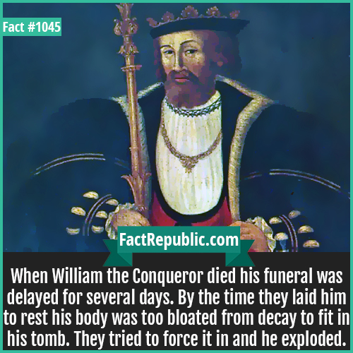 1045. William the Conqueror Death-When William the Conqueror died his funeral was delayed for several days. By the time they laid him to rest his body was too bloated from decay to fit in his tomb. They tried to force it in and he exploded.