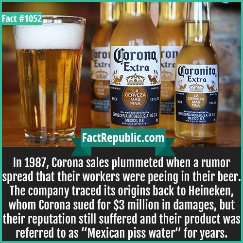 1052. Corona Sales Slump-In 1987, Corona sales plummeted when a rumor spread that their workers were peeing in their beer. The company traced its origins back to Heineken, whom Corona sued for $3 million in damages, but their reputation still suffered and their product was referred to as 'Mexican piss water' for years.