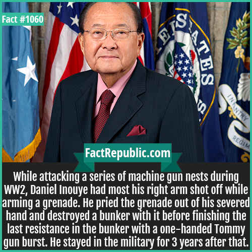 1060. Daniel Inouye-While attacking a series of machine gun nests during WW2, Daniel Inouye had most his right arm shot off while arming a grenade. He pried the grenade out of his severed hand and destroyed a bunker with it before finishing the last resistance in the bunker with a one-handed Tommy gun burst. He stayed in the military for 3 years after that.