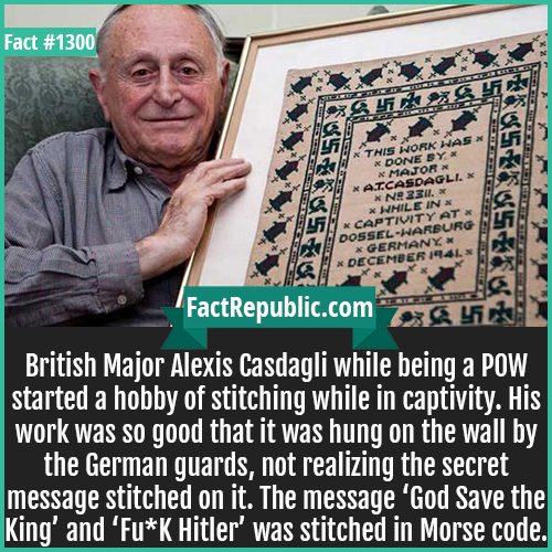 1300. Major Alexis Casdagli-British Major Alexis Casdagli while being a POW started a hobby of stitching while in captivity. His work was so good that it was hung on the wall by the German guards, not realizing the secret message stitched on it. The message 'God Save the King' and 'Fu*K Hitler' was stitched in Morse code.