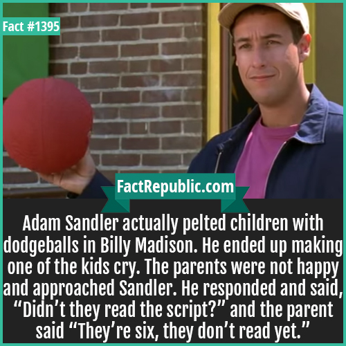 """1395. Adam Sandler-Adam Sandler actually pelted children with dodgeballs in Billy Madison. He ended up making one of the kids cry. The parents were not happy and approached Sandler. He responded and said, """"Didn't they read the script?"""" and the parent said, """"They're six, they don't read yet."""""""