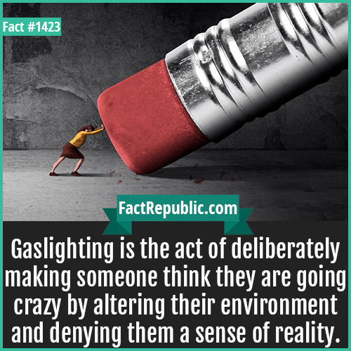 1423. Gaslighting-Gaslighting is the act of deliberately making someone think they are going crazy by altering their environment and denying them a sense of reality.