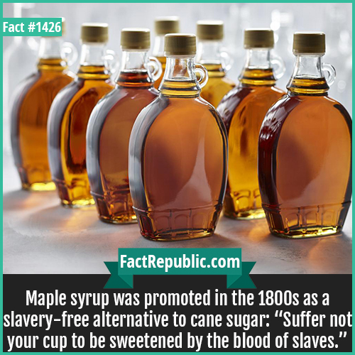 """1426. Maple syrup-Maple syrup was promoted in the 1800s as a slavery-free alternative to cane sugar: """"Suffer not your cup to be sweetened by the blood of slaves."""""""