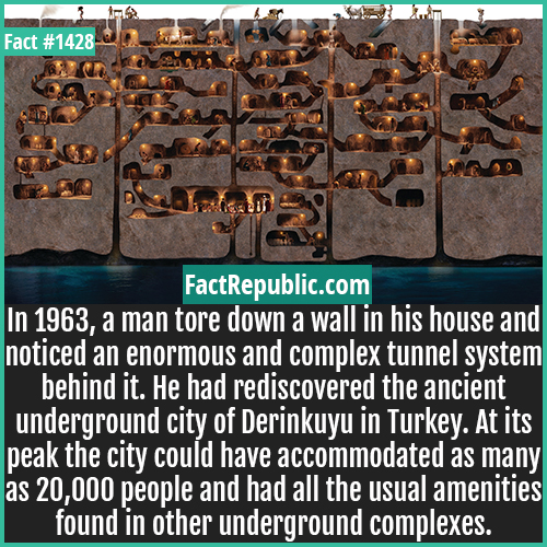 1428. Derinkuyu-In 1963, a man tore down a wall in his house and noticed an enormous and complex tunnel system behind it. He had rediscovered the ancient underground city of Derinkuyu in Turkey. At its peak, the city could have accommodated as many as 20,000 people and had all the usual amenities found in other underground complexes.