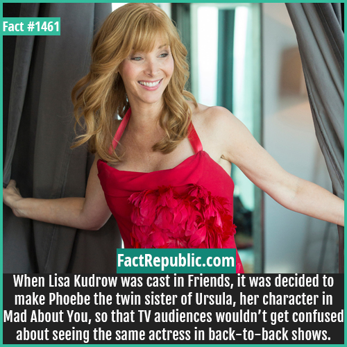 1461. Lisa Kudrow-When Lisa Kudrow was cast in Friends, it was decided to make Phoebe the twin sister of Ursula, her character in Mad About You, so that TV audiences wouldn't get confused about seeing the same actress in back-to-back shows.