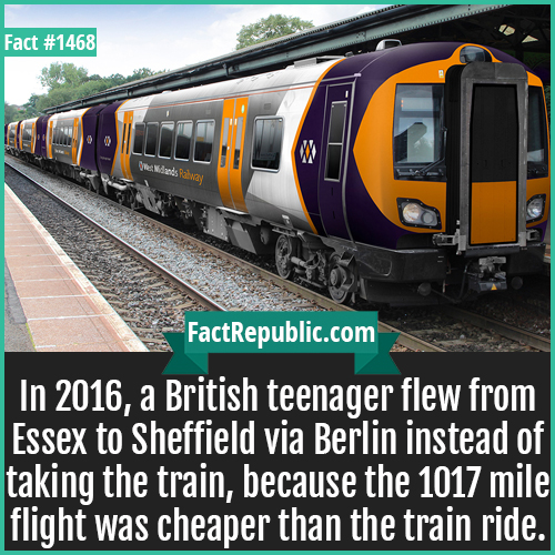 1468. UK Trains-In 2016, a British teenager flew from Essex to Sheffield via Berlin instead of taking the train, because the 1017 mile flight was cheaper than the train ride.