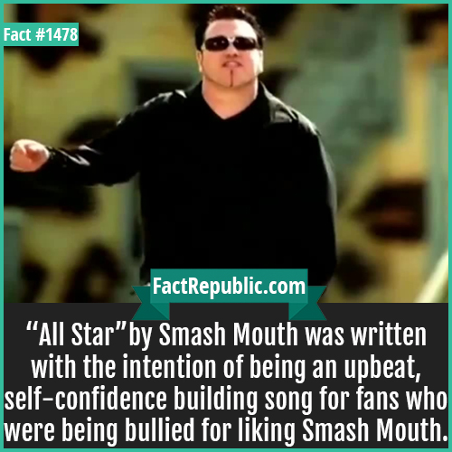 """1478. All Star Smash Mouth-""""All Star"""" by Smash Mouth was written with the intention of being an upbeat, self-confidence building song for fans who were being bullied for liking Smash Mouth."""